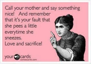 Call your mother and say something nice!